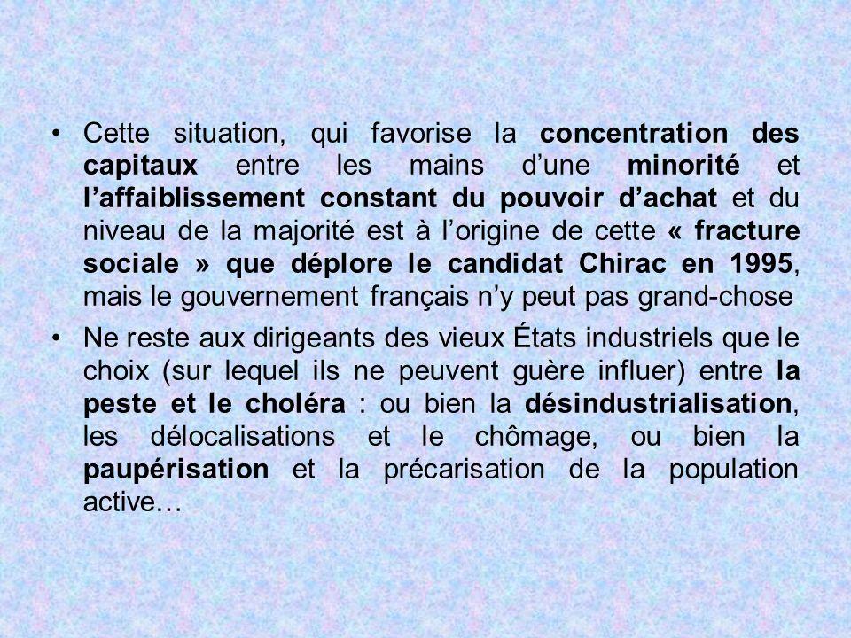 Cette situation, qui favorise la concentration des capitaux entre les mains d'une minorité et l'affaiblissement constant du pouvoir d'achat et du niveau de la majorité est à l'origine de cette « fracture sociale » que déplore le candidat Chirac en 1995, mais le gouvernement français n'y peut pas grand-chose