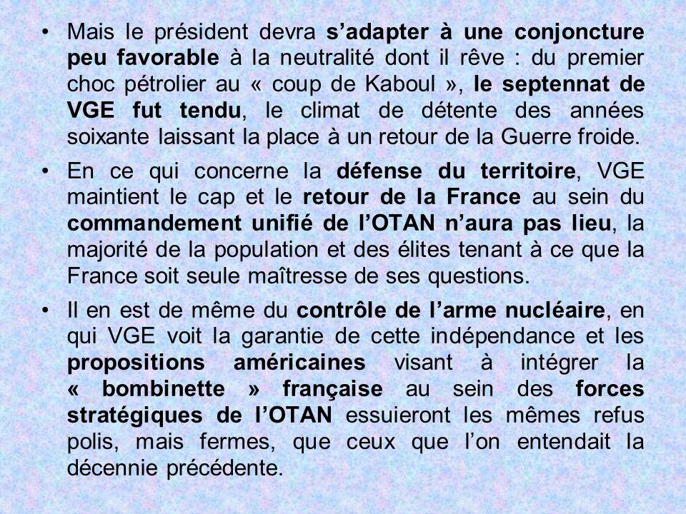 Mais le président devra s'adapter à une conjoncture peu favorable à la neutralité dont il rêve : du premier choc pétrolier au « coup de Kaboul », le septennat de VGE fut tendu, le climat de détente des années soixante laissant la place à un retour de la Guerre froide.