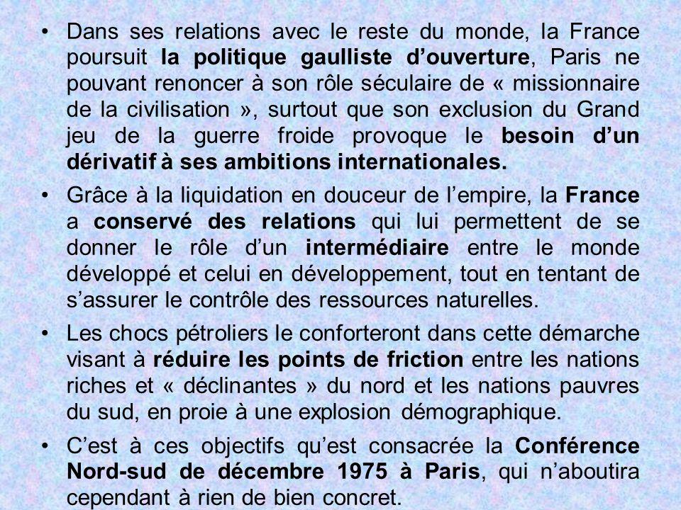 Dans ses relations avec le reste du monde, la France poursuit la politique gaulliste d'ouverture, Paris ne pouvant renoncer à son rôle séculaire de « missionnaire de la civilisation », surtout que son exclusion du Grand jeu de la guerre froide provoque le besoin d'un dérivatif à ses ambitions internationales.