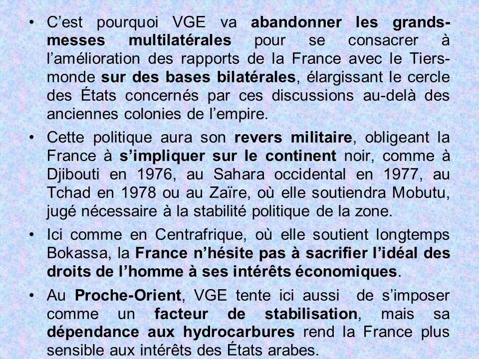 C'est pourquoi VGE va abandonner les grands- messes multilatérales pour se consacrer à l'amélioration des rapports de la France avec le Tiers- monde sur des bases bilatérales, élargissant le cercle des États concernés par ces discussions au-delà des anciennes colonies de l'empire.