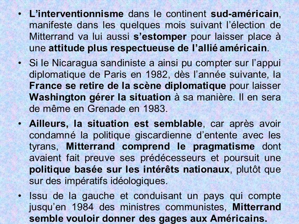 L'interventionnisme dans le continent sud-américain, manifeste dans les quelques mois suivant l'élection de Mitterrand va lui aussi s'estomper pour laisser place à une attitude plus respectueuse de l'allié américain.