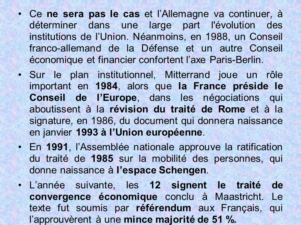 Ce ne sera pas le cas et l'Allemagne va continuer, à déterminer dans une large part l évolution des institutions de l'Union. Néanmoins, en 1988, un Conseil franco-allemand de la Défense et un autre Conseil économique et financier confortent l'axe Paris-Berlin.