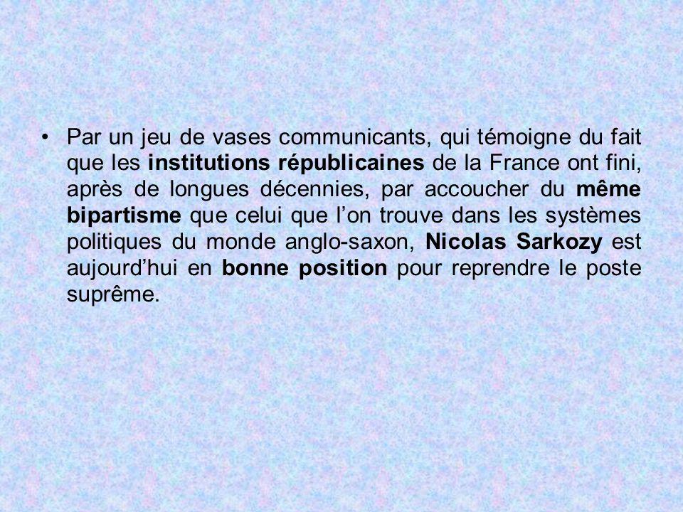 Par un jeu de vases communicants, qui témoigne du fait que les institutions républicaines de la France ont fini, après de longues décennies, par accoucher du même bipartisme que celui que l'on trouve dans les systèmes politiques du monde anglo-saxon, Nicolas Sarkozy est aujourd'hui en bonne position pour reprendre le poste suprême.