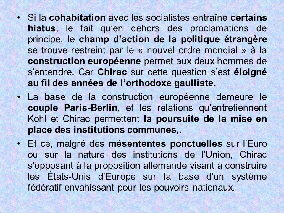 Si la cohabitation avec les socialistes entraîne certains hiatus, le fait qu'en dehors des proclamations de principe, le champ d'action de la politique étrangère se trouve restreint par le « nouvel ordre mondial » à la construction européenne permet aux deux hommes de s'entendre. Car Chirac sur cette question s'est éloigné au fil des années de l'orthodoxe gaulliste.