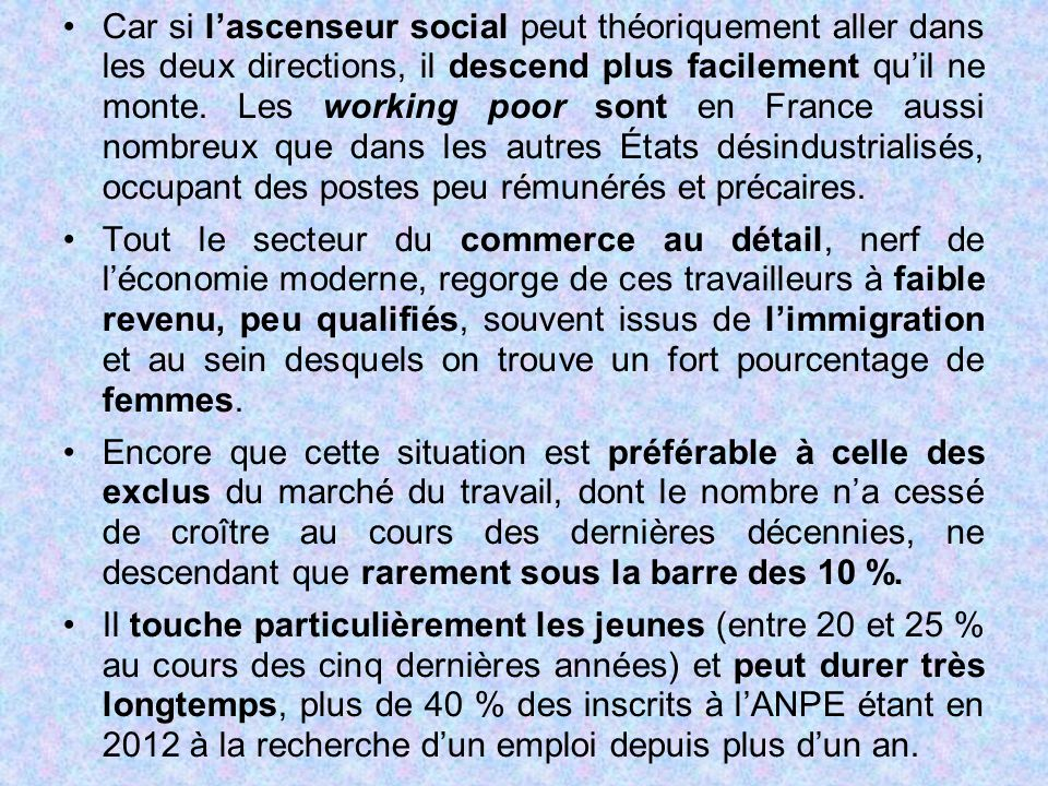 Car si l'ascenseur social peut théoriquement aller dans les deux directions, il descend plus facilement qu'il ne monte. Les working poor sont en France aussi nombreux que dans les autres États désindustrialisés, occupant des postes peu rémunérés et précaires.