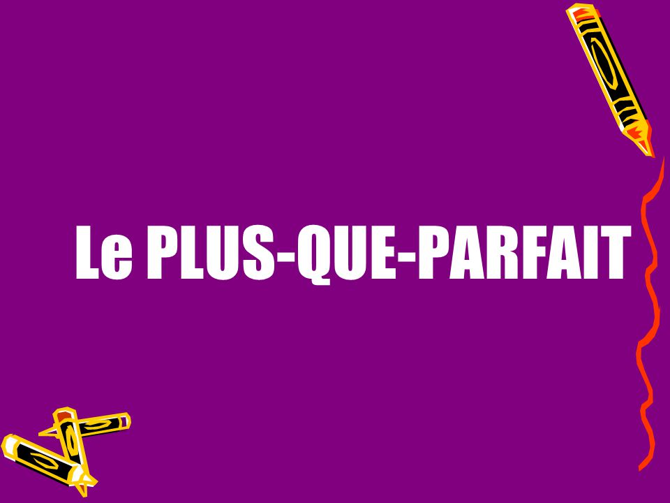 Le PLUS-QUE-PARFAIT