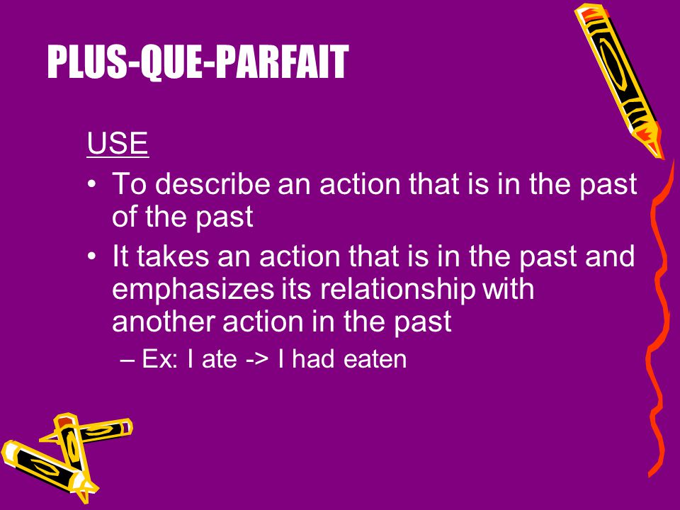 PLUS-QUE-PARFAIT USE. To describe an action that is in the past of the past.