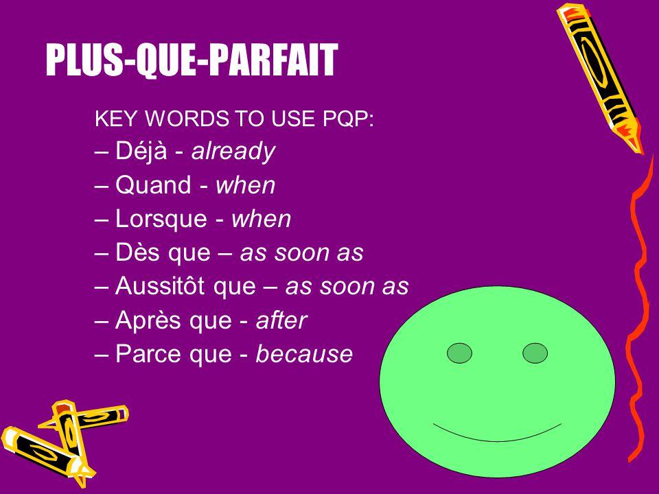PLUS-QUE-PARFAIT Déjà - already Quand - when Lorsque - when