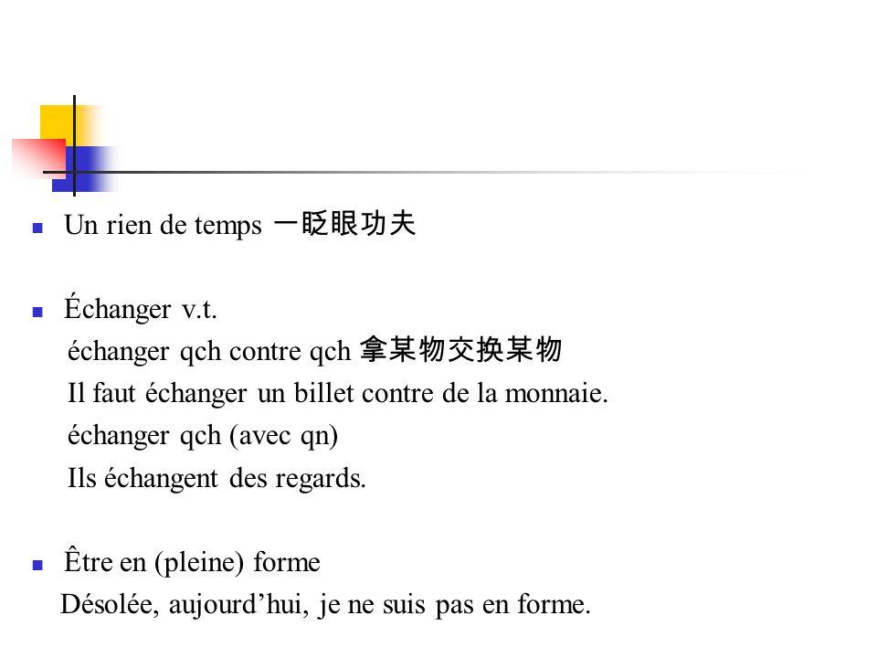 Un rien de temps 一眨眼功夫 Échanger v.t. échanger qch contre qch 拿某物交换某物. Il faut échanger un billet contre de la monnaie.