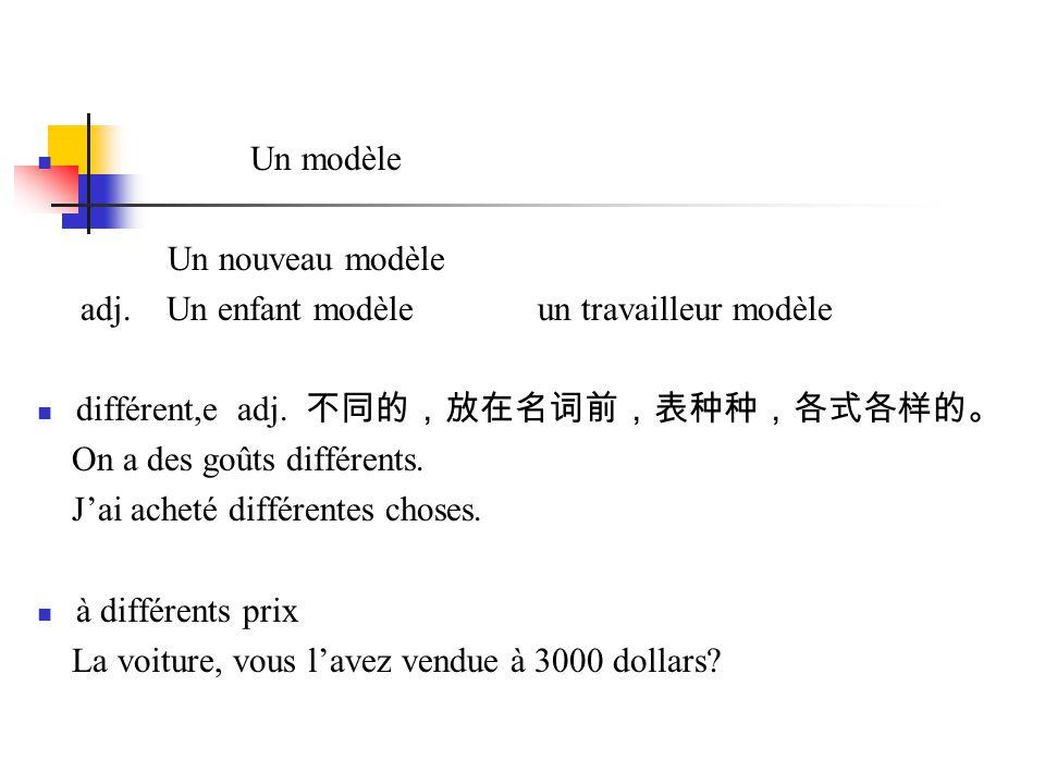 Un modèle Un nouveau modèle. adj. Un enfant modèle un travailleur modèle. différent,e adj. 不同的,放在名词前,表种种,各式各样的。