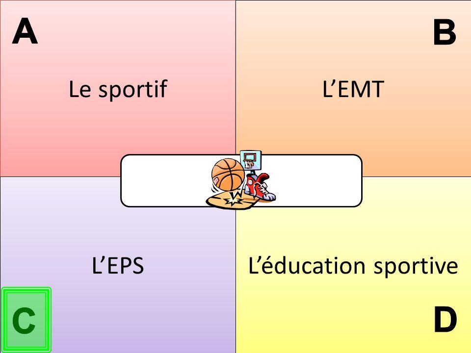 Le sportif L'EMT A B L'EPS L'éducation sportive C D