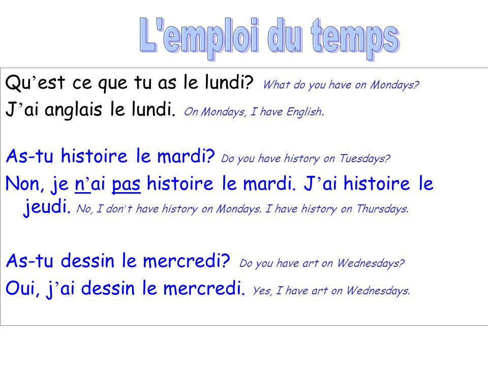 L emploi du temps Qu'est ce que tu as le lundi What do you have on Mondays J'ai anglais le lundi. On Mondays, I have English.