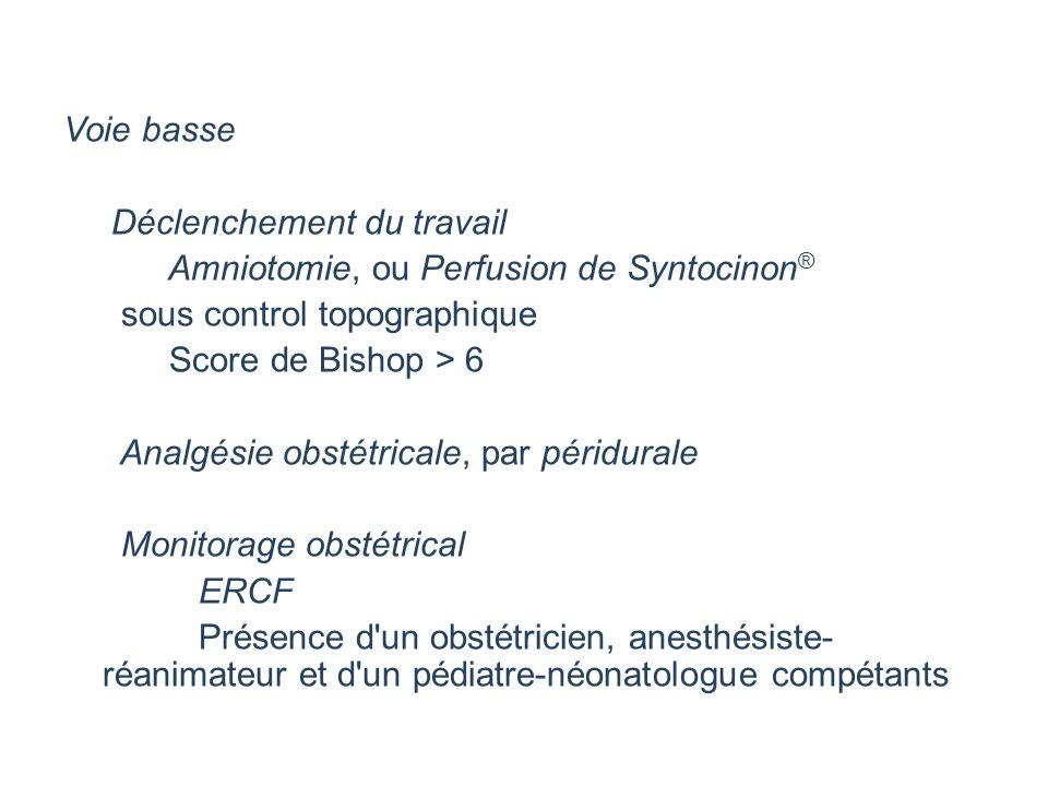 Voie basse Déclenchement du travail Amniotomie, ou Perfusion de Syntocinon® sous control topographique Score de Bishop > 6 Analgésie obstétricale, par péridurale Monitorage obstétrical ERCF Présence d un obstétricien, anesthésiste-réanimateur et d un pédiatre-néonatologue compétants