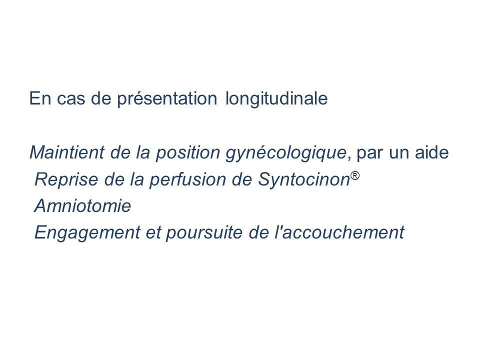 En cas de présentation longitudinale Maintient de la position gynécologique, par un aide Reprise de la perfusion de Syntocinon® Amniotomie Engagement et poursuite de l accouchement