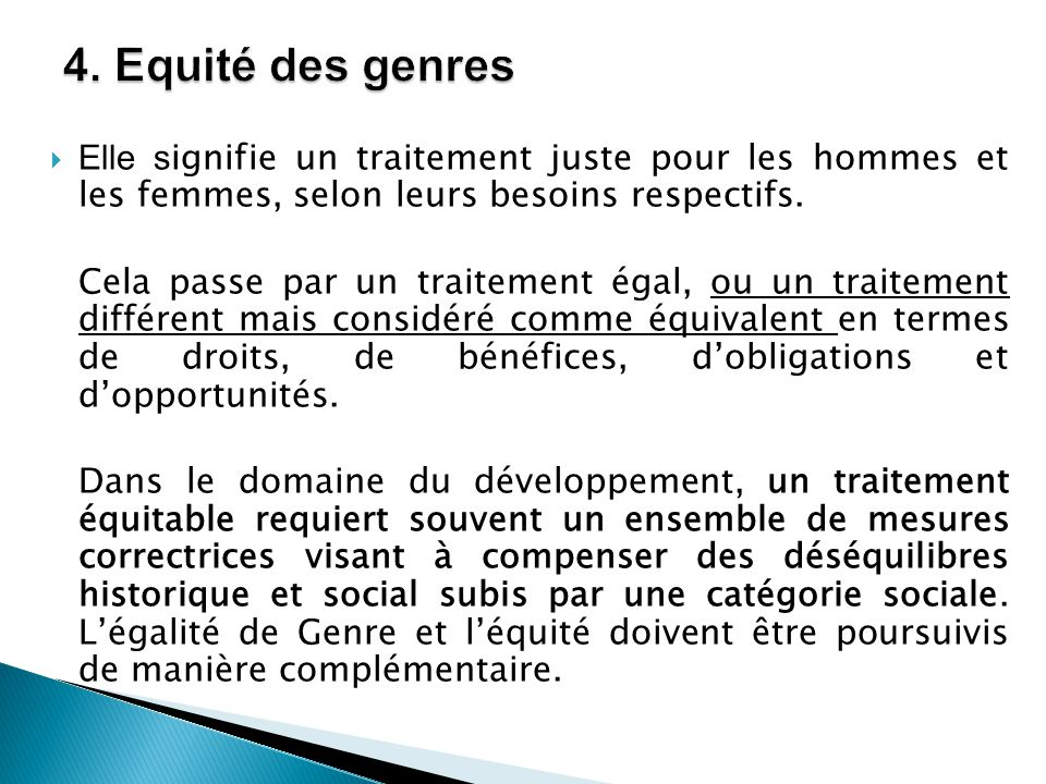 4. Equité des genres Elle signifie un traitement juste pour les hommes et les femmes, selon leurs besoins respectifs.