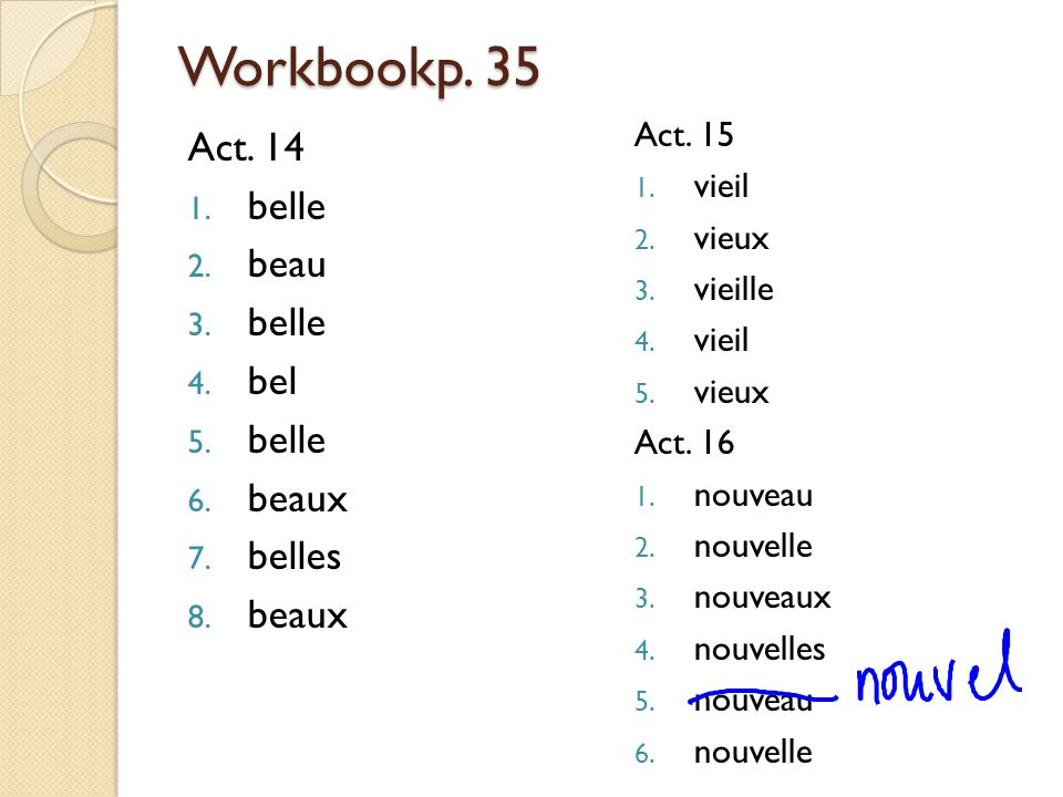 Workbookp. 35 Act. 14 belle beau bel beaux belles Act. 15 vieil vieux