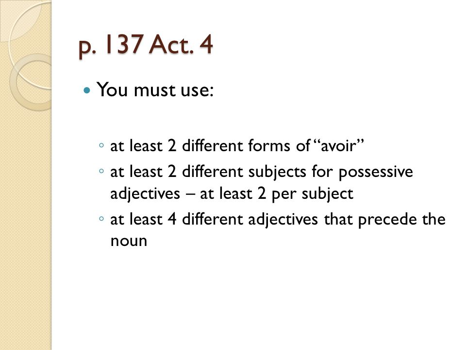 p. 137 Act. 4 You must use: at least 2 different forms of avoir