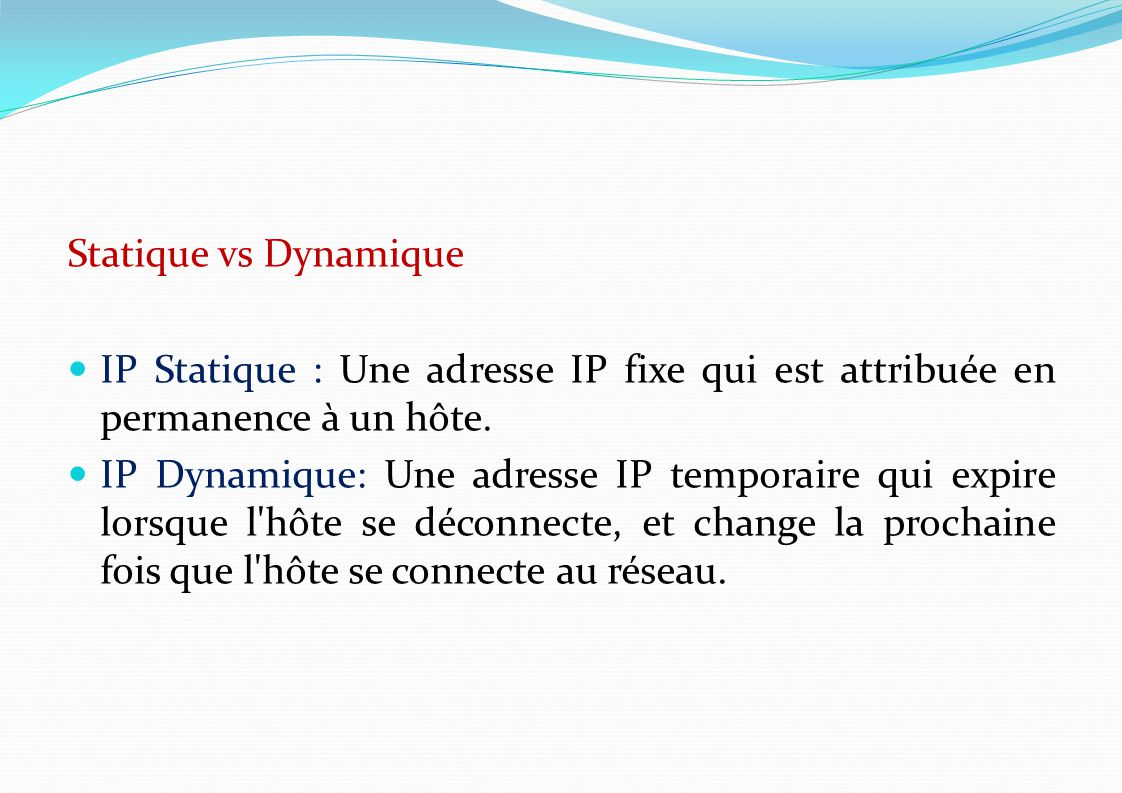 Statique vs Dynamique IP Statique : Une adresse IP fixe qui est attribuée en permanence à un hôte.