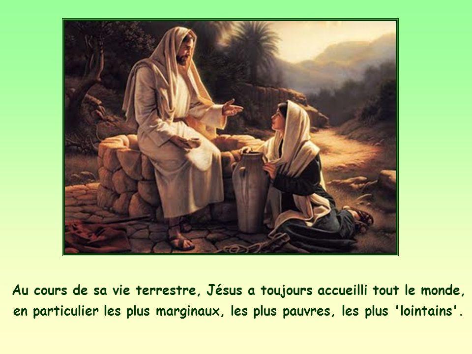 Au cours de sa vie terrestre, Jésus a toujours accueilli tout le monde, en particulier les plus marginaux, les plus pauvres, les plus lointains .