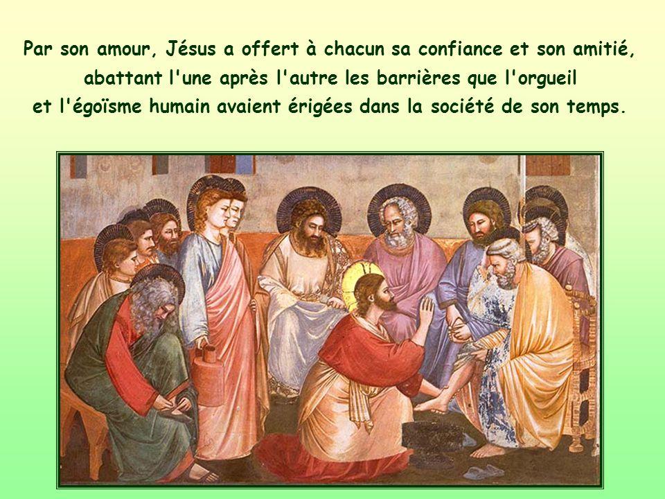 Par son amour, Jésus a offert à chacun sa confiance et son amitié, abattant l une après l autre les barrières que l orgueil et l égoïsme humain avaient érigées dans la société de son temps.