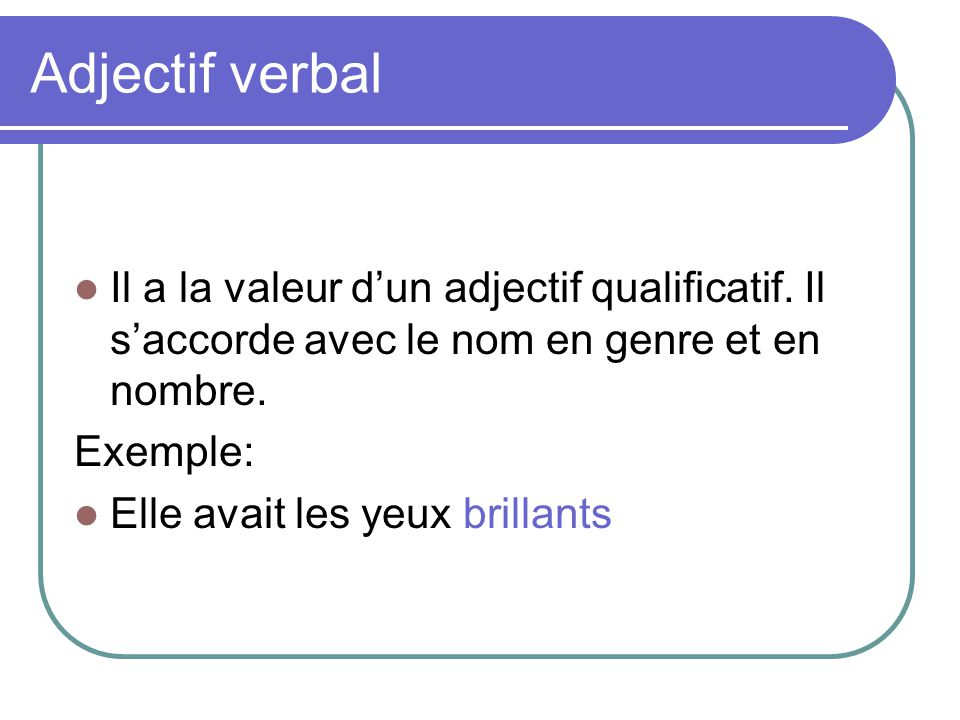 Adjectif verbal Il a la valeur d'un adjectif qualificatif. Il s'accorde avec le nom en genre et en nombre.