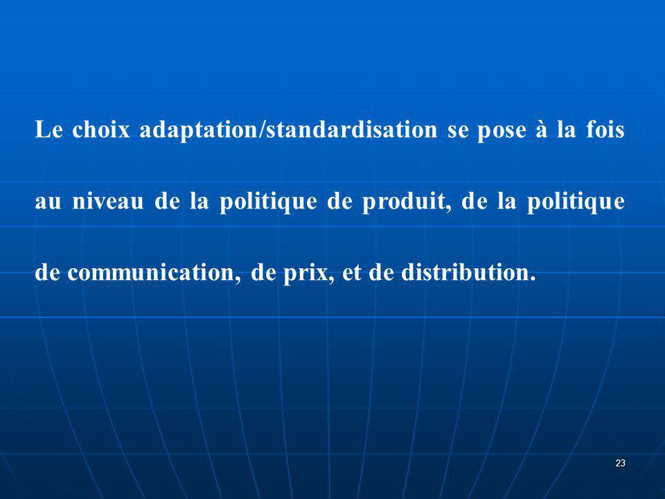 Le choix adaptation/standardisation se pose à la fois au niveau de la politique de produit, de la politique de communication, de prix, et de distribution.
