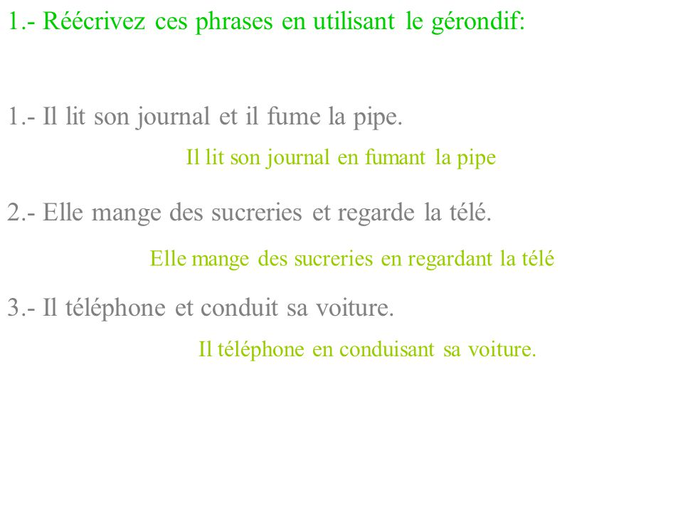 1.- Réécrivez ces phrases en utilisant le gérondif: