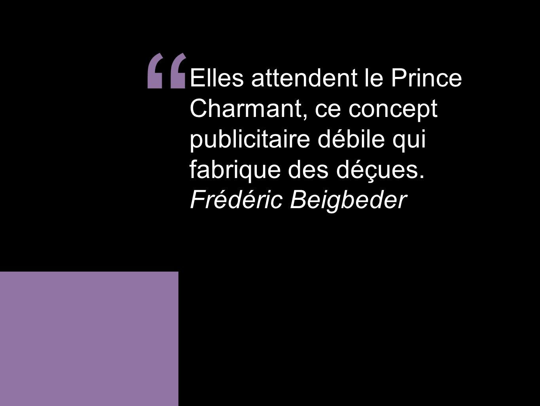 Elles attendent le Prince Charmant, ce concept publicitaire débile qui fabrique des déçues. Frédéric Beigbeder.