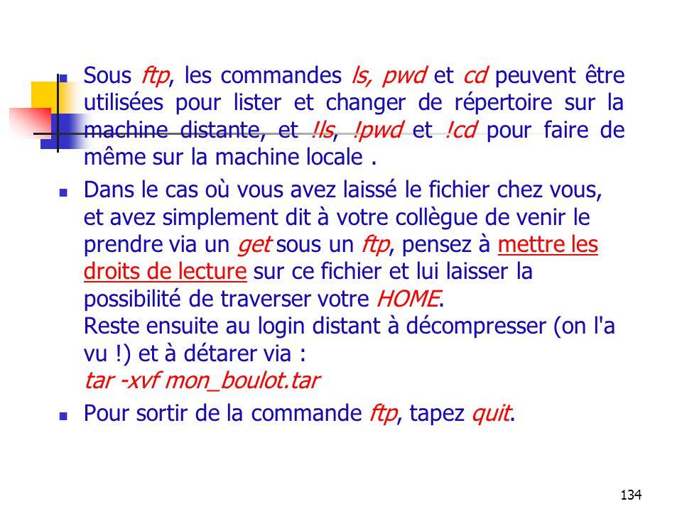 Sous ftp, les commandes ls, pwd et cd peuvent être utilisées pour lister et changer de répertoire sur la machine distante, et !ls, !pwd et !cd pour faire de même sur la machine locale .