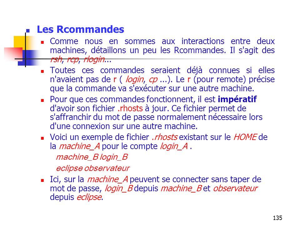 Les Rcommandes Comme nous en sommes aux interactions entre deux machines, détaillons un peu les Rcommandes. Il s agit des rsh, rcp, rlogin...