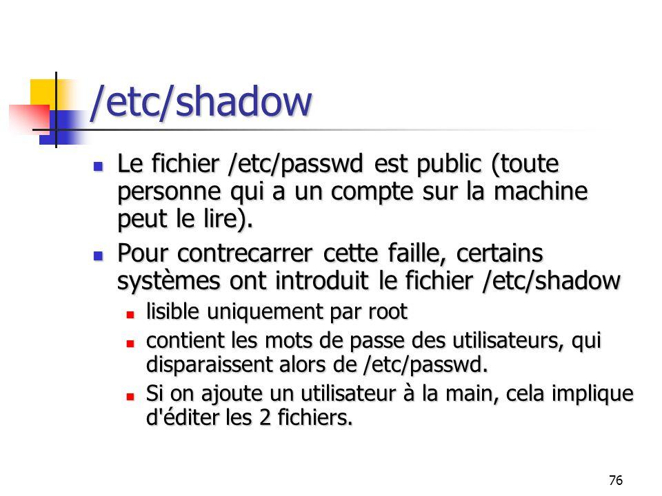 /etc/shadow Le fichier /etc/passwd est public (toute personne qui a un compte sur la machine peut le lire).