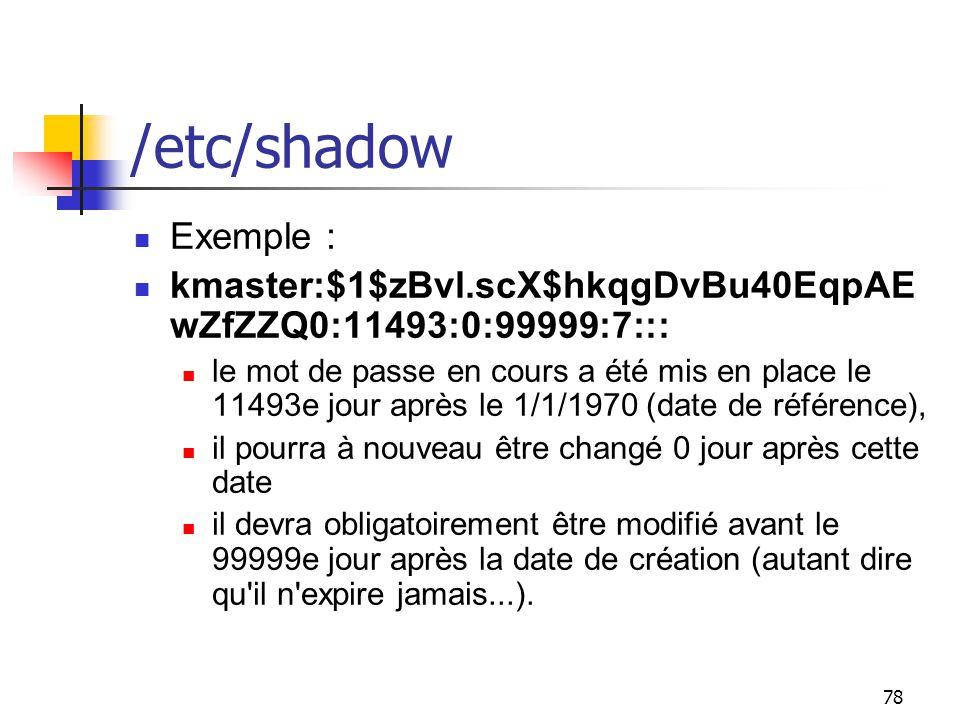 /etc/shadow Exemple : kmaster:$1$zBvl.scX$hkqgDvBu40EqpAEwZfZZQ0:11493:0:99999:7:::