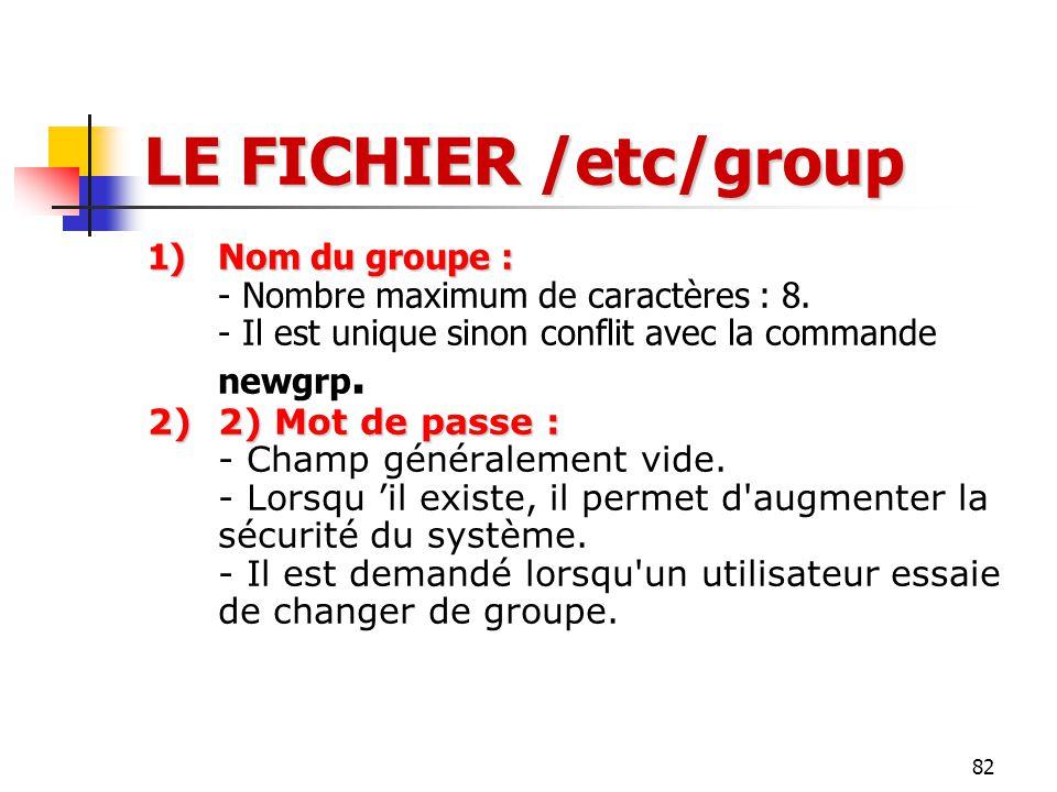 LE FICHIER /etc/group Nom du groupe : - Nombre maximum de caractères : 8. - Il est unique sinon conflit avec la commande newgrp.