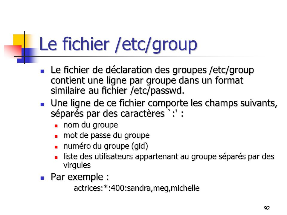 Le fichier /etc/group Le fichier de déclaration des groupes /etc/group contient une ligne par groupe dans un format similaire au fichier /etc/passwd.