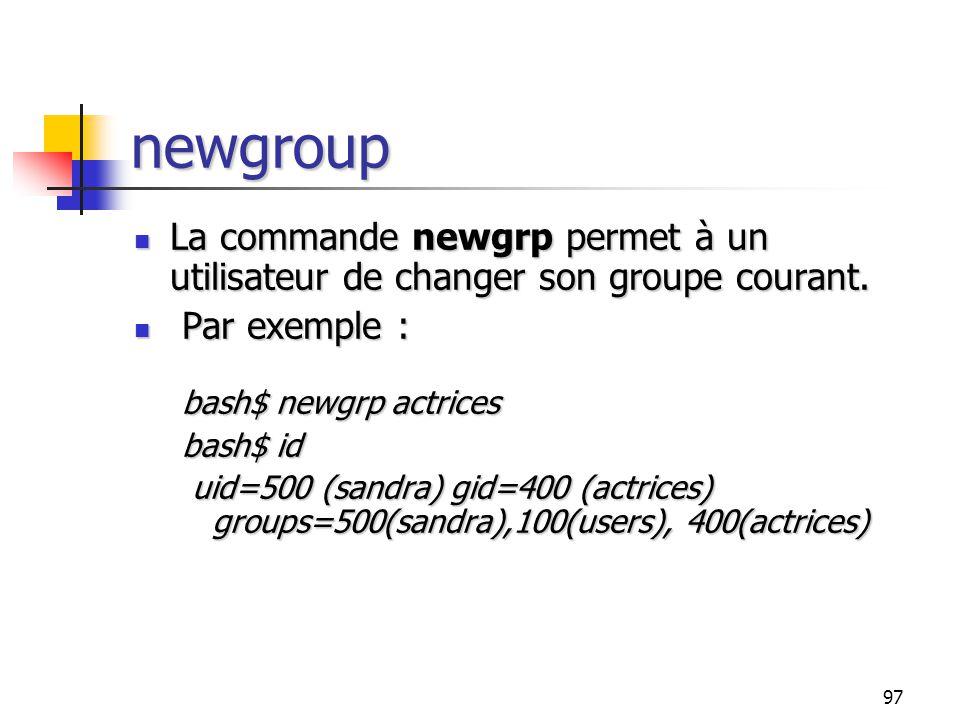 newgroup La commande newgrp permet à un utilisateur de changer son groupe courant. Par exemple : bash$ newgrp actrices.