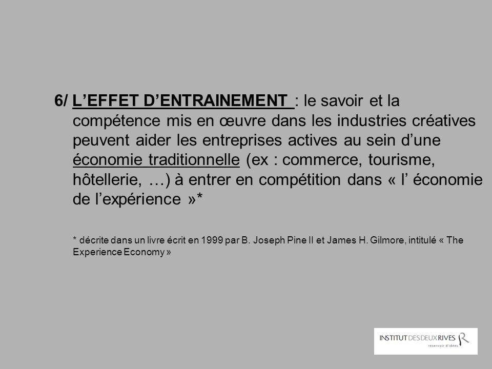 6/ L'EFFET D'ENTRAINEMENT : le savoir et la compétence mis en œuvre dans les industries créatives peuvent aider les entreprises actives au sein d'une économie traditionnelle (ex : commerce, tourisme, hôtellerie, …) à entrer en compétition dans « l' économie de l'expérience »*