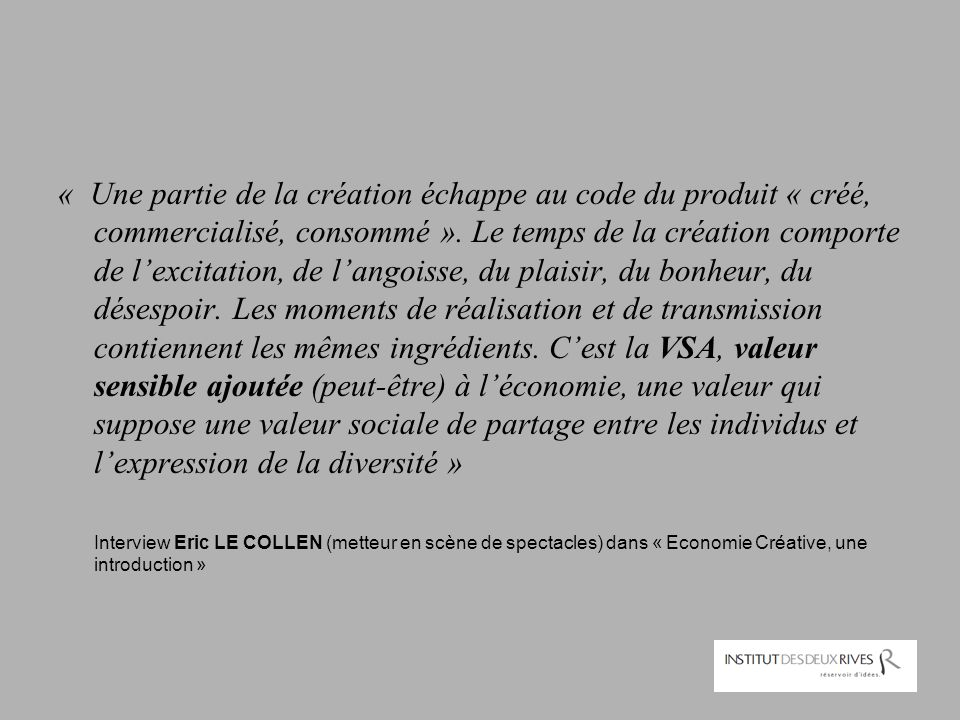 « Une partie de la création échappe au code du produit « créé, commercialisé, consommé ». Le temps de la création comporte de l'excitation, de l'angoisse, du plaisir, du bonheur, du désespoir. Les moments de réalisation et de transmission contiennent les mêmes ingrédients. C'est la VSA, valeur sensible ajoutée (peut-être) à l'économie, une valeur qui suppose une valeur sociale de partage entre les individus et l'expression de la diversité »