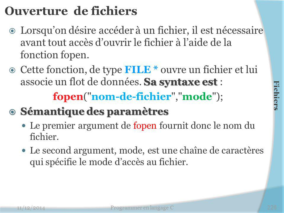 Ouverture de fichiers Lorsqu'on désire accéder à un fichier, il est nécessaire avant tout accès d'ouvrir le fichier à l'aide de la fonction fopen.