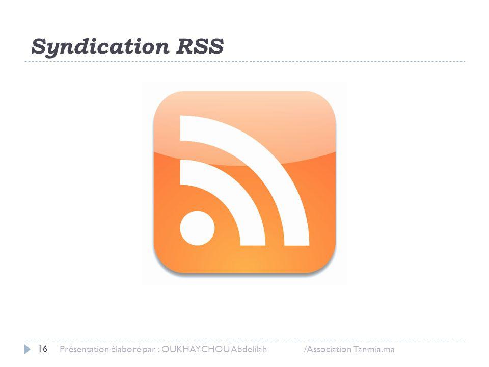 Syndication RSS Présentation élaboré par : OUKHAYCHOU Abdelilah /Association Tanmia.ma