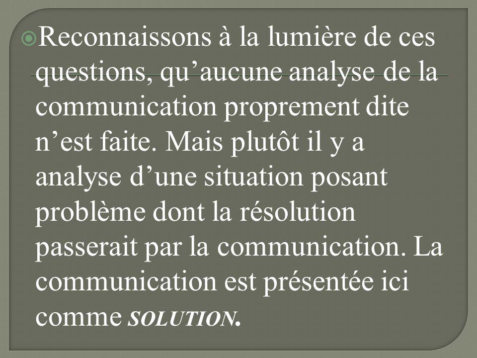 Reconnaissons à la lumière de ces questions, qu'aucune analyse de la communication proprement dite n'est faite.