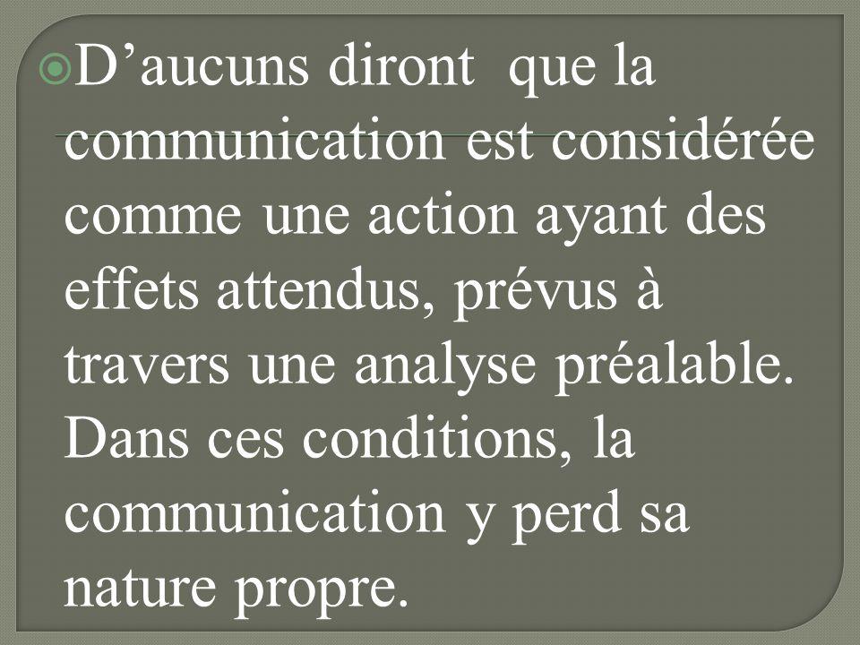 D'aucuns diront que la communication est considérée comme une action ayant des effets attendus, prévus à travers une analyse préalable.
