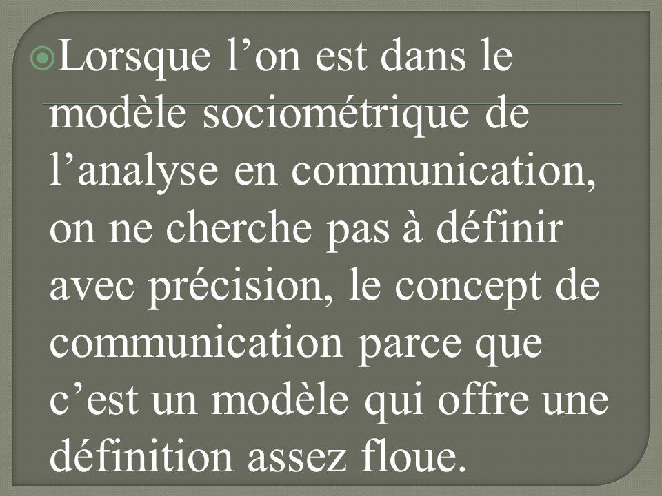 Lorsque l'on est dans le modèle sociométrique de l'analyse en communication, on ne cherche pas à définir avec précision, le concept de communication parce que c'est un modèle qui offre une définition assez floue.