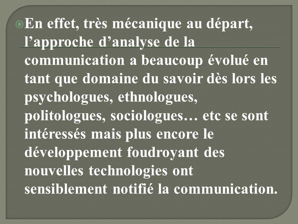 En effet, très mécanique au départ, l'approche d'analyse de la communication a beaucoup évolué en tant que domaine du savoir dès lors les psychologues, ethnologues, politologues, sociologues… etc se sont intéressés mais plus encore le développement foudroyant des nouvelles technologies ont sensiblement notifié la communication.