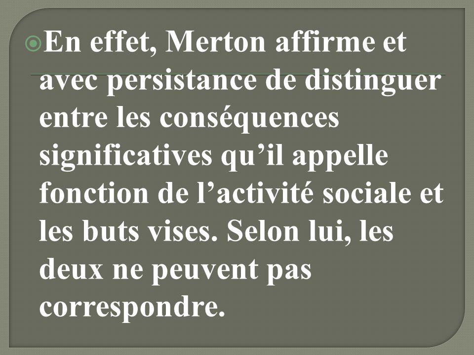 En effet, Merton affirme et avec persistance de distinguer entre les conséquences significatives qu'il appelle fonction de l'activité sociale et les buts vises.