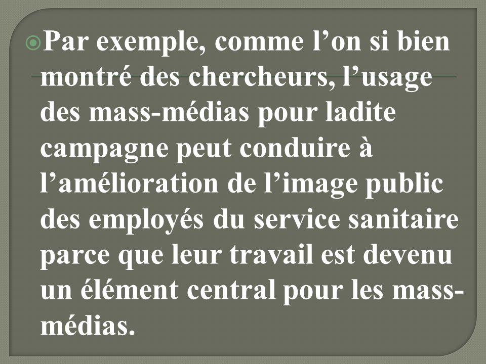 Par exemple, comme l'on si bien montré des chercheurs, l'usage des mass-médias pour ladite campagne peut conduire à l'amélioration de l'image public des employés du service sanitaire parce que leur travail est devenu un élément central pour les mass-médias.