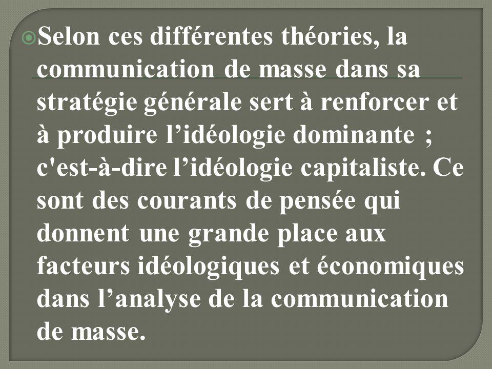 Selon ces différentes théories, la communication de masse dans sa stratégie générale sert à renforcer et à produire l'idéologie dominante ; c est-à-dire l'idéologie capitaliste.