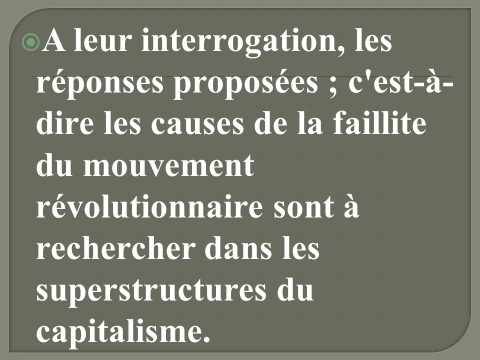 A leur interrogation, les réponses proposées ; c est-à-dire les causes de la faillite du mouvement révolutionnaire sont à rechercher dans les superstructures du capitalisme.