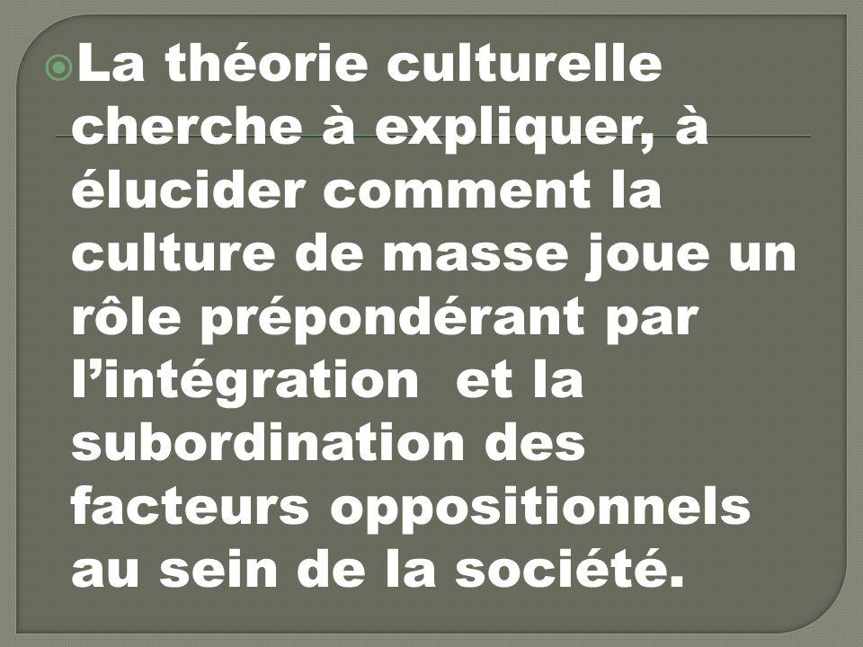 La théorie culturelle cherche à expliquer, à élucider comment la culture de masse joue un rôle prépondérant par l'intégration et la subordination des facteurs oppositionnels au sein de la société.