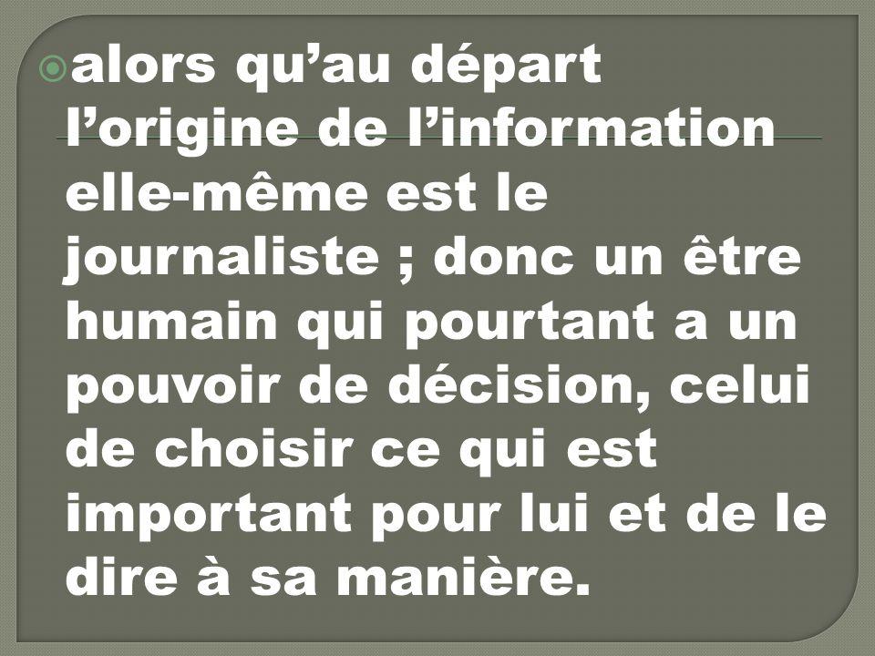 alors qu'au départ l'origine de l'information elle-même est le journaliste ; donc un être humain qui pourtant a un pouvoir de décision, celui de choisir ce qui est important pour lui et de le dire à sa manière.