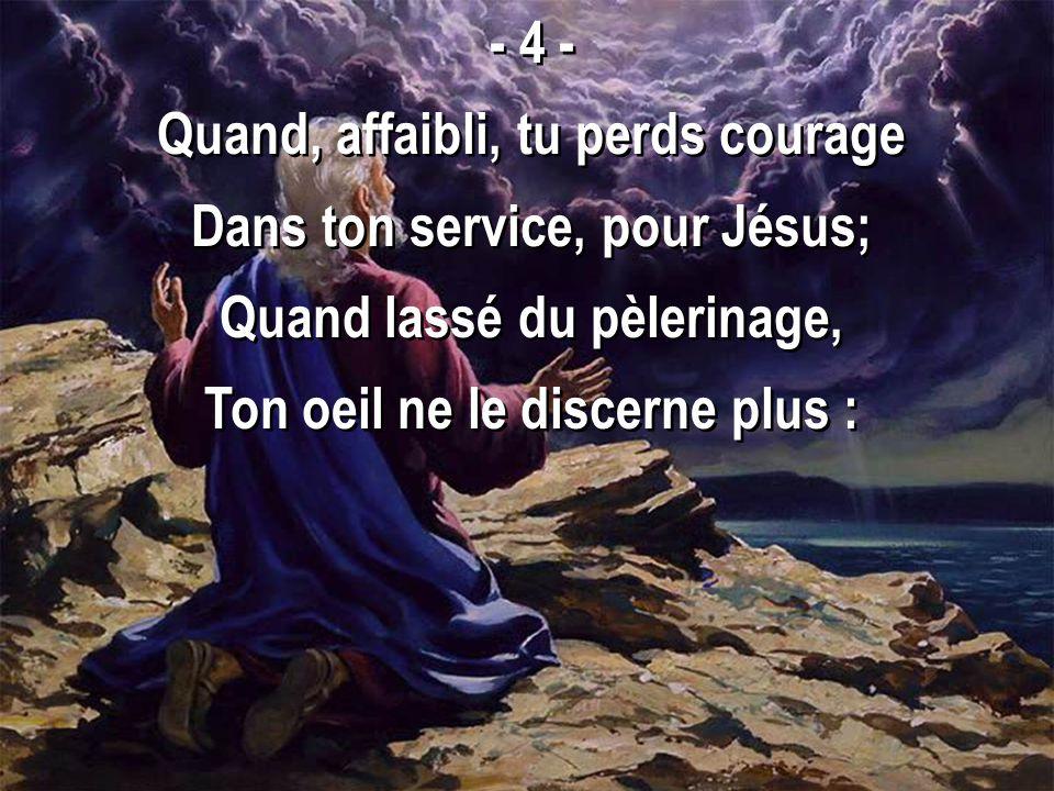Quand, affaibli, tu perds courage Dans ton service, pour Jésus;